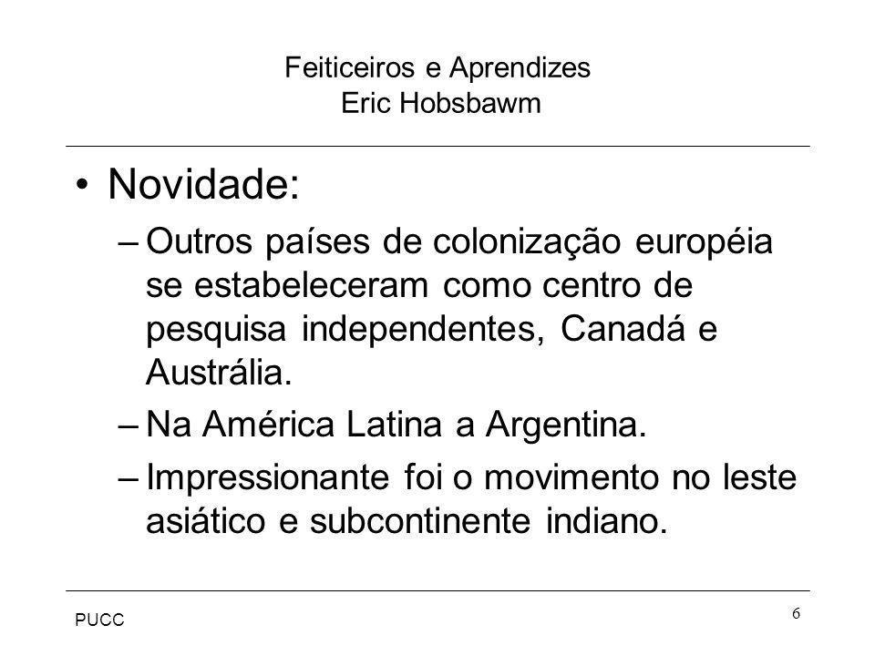 PUCC 6 Feiticeiros e Aprendizes Eric Hobsbawm Novidade: –Outros países de colonização européia se estabeleceram como centro de pesquisa independentes,