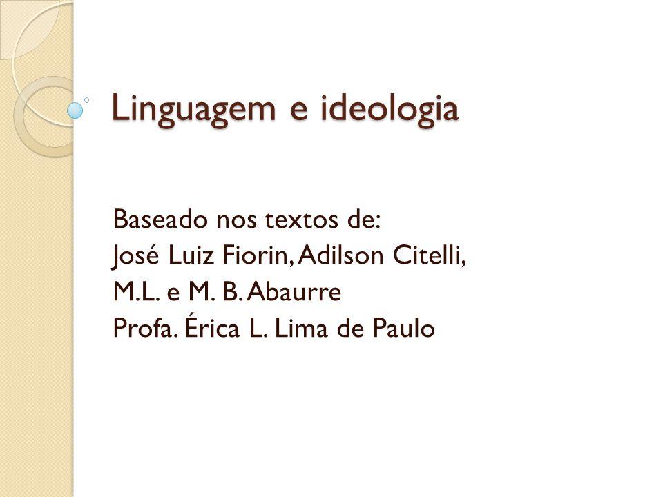 Linguagem e ideologia Baseado nos textos de: José Luiz Fiorin, Adilson Citelli, M.L. e M. B. Abaurre Profa. Érica L. Lima de Paulo
