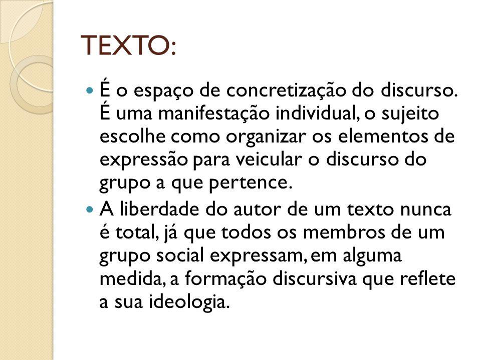 TEXTO: É o espaço de concretização do discurso. É uma manifestação individual, o sujeito escolhe como organizar os elementos de expressão para veicula