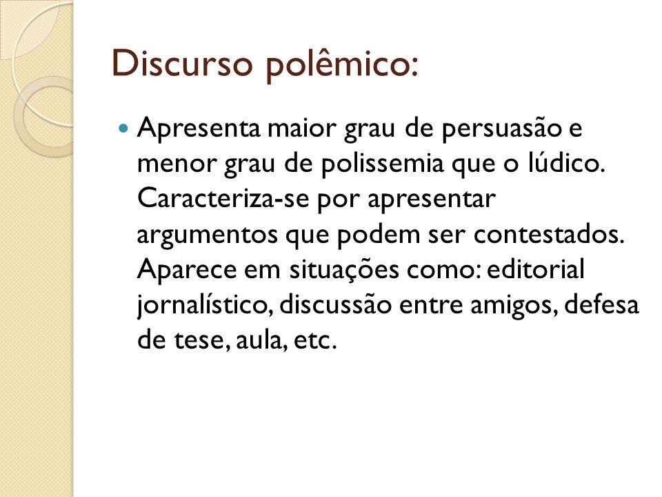 Discurso polêmico: Apresenta maior grau de persuasão e menor grau de polissemia que o lúdico. Caracteriza-se por apresentar argumentos que podem ser c