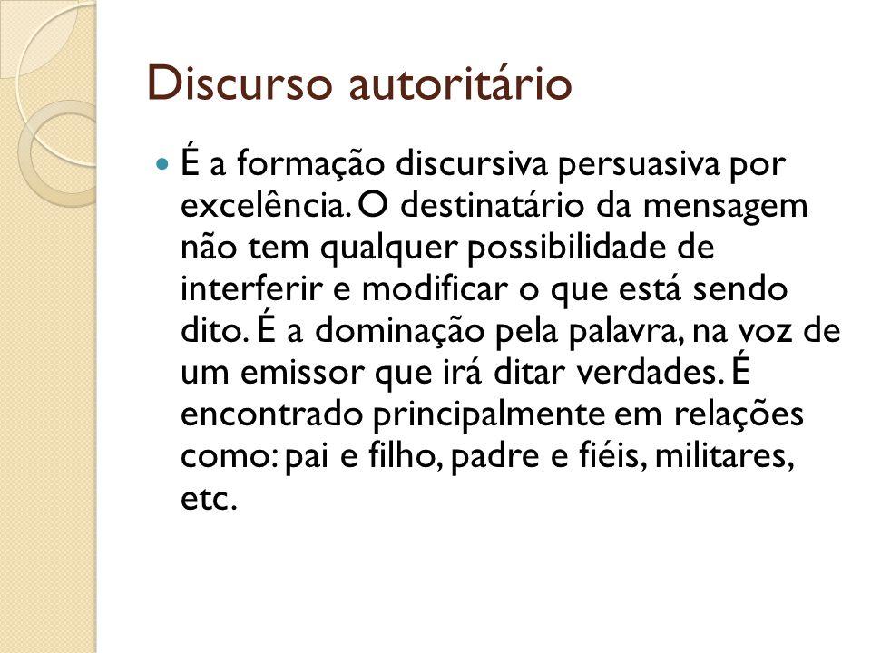 Discurso autoritário É a formação discursiva persuasiva por excelência. O destinatário da mensagem não tem qualquer possibilidade de interferir e modi