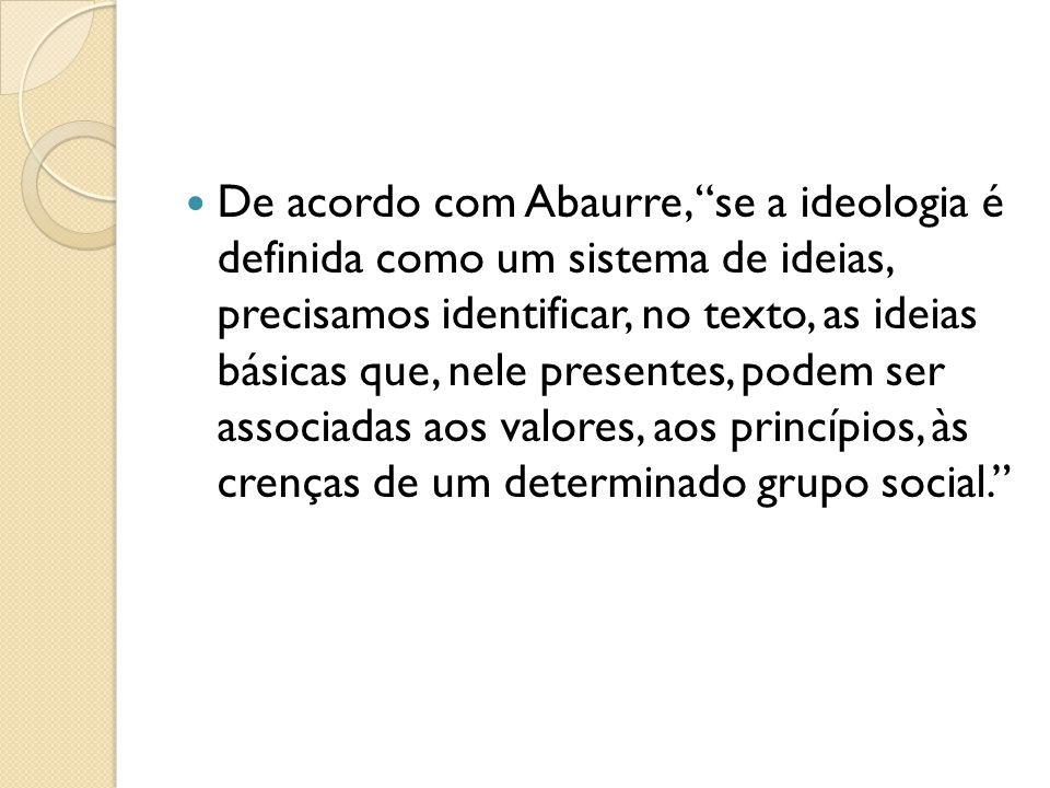 De acordo com Abaurre, se a ideologia é definida como um sistema de ideias, precisamos identificar, no texto, as ideias básicas que, nele presentes, p
