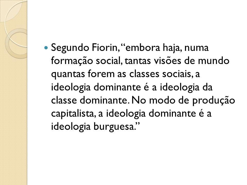 Segundo Fiorin, embora haja, numa formação social, tantas visões de mundo quantas forem as classes sociais, a ideologia dominante é a ideologia da cla