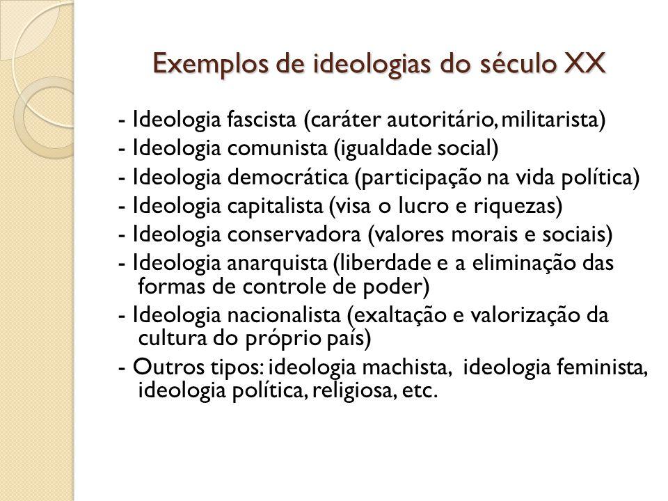 Exemplos de ideologias do século XX - Ideologia fascista (caráter autoritário, militarista) - Ideologia comunista (igualdade social) - Ideologia democ