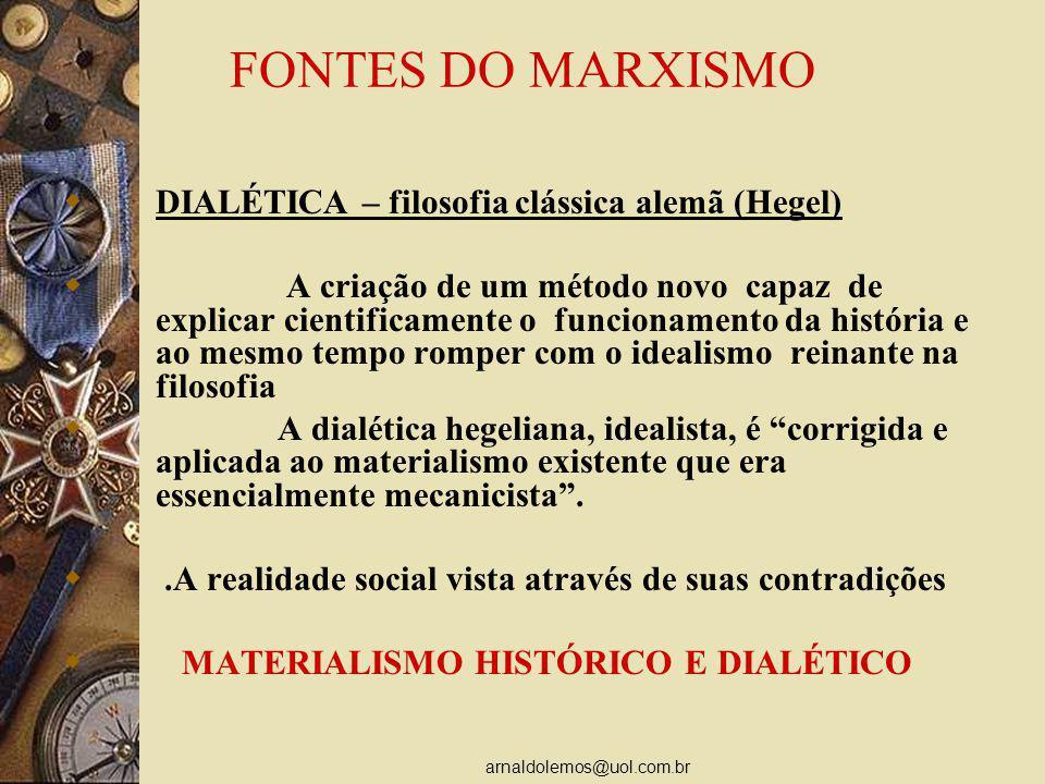 arnaldolemos@uol.com.br FONTES DO MARXISMO DIALÉTICA – filosofia clássica alemã (Hegel) A criação de um método novo capaz de explicar cientificamente o funcionamento da história e ao mesmo tempo romper com o idealismo reinante na filosofia A dialética hegeliana, idealista, é corrigida e aplicada ao materialismo existente que era essencialmente mecanicista..A realidade social vista através de suas contradições MATERIALISMO HISTÓRICO E DIALÉTICO