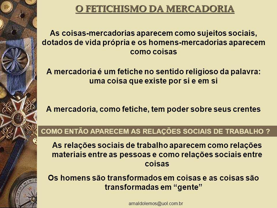 arnaldolemos@uol.com.br As coisas-mercadorias aparecem como sujeitos sociais, dotados de vida própria e os homens-mercadorias aparecem como coisas A m