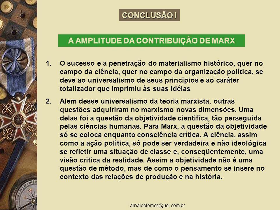 arnaldolemos@uol.com.br CONCLUSÃO I A AMPLITUDE DA CONTRIBUIÇÃO DE MARX 1.O sucesso e a penetração do materialismo histórico, quer no campo da ciência