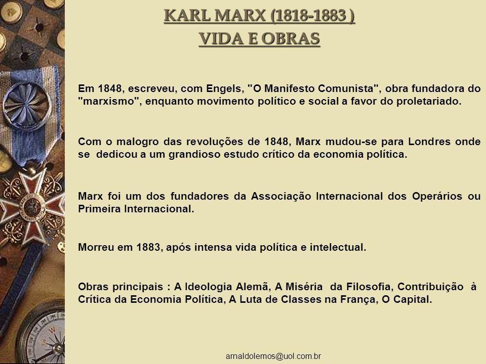 arnaldolemos@uol.com.br KARL MARX (1818-1883 ) VIDA E OBRAS Em 1848, escreveu, com Engels, O Manifesto Comunista , obra fundadora do marxismo , enquanto movimento político e social a favor do proletariado.