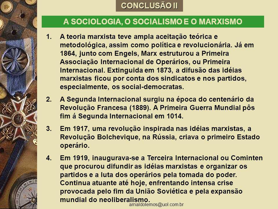 arnaldolemos@uol.com.br CONCLUSÃO II A SOCIOLOGIA, O SOCIALISMO E O MARXISMO 1.A teoria marxista teve ampla aceitação teórica e metodológica, assim co