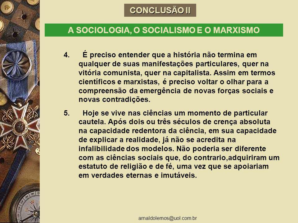 arnaldolemos@uol.com.br CONCLUSÃO II A SOCIOLOGIA, O SOCIALISMO E O MARXISMO 4. É preciso entender que a história não termina em qualquer de suas mani