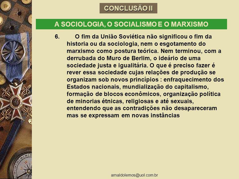 arnaldolemos@uol.com.br CONCLUSÃO II A SOCIOLOGIA, O SOCIALISMO E O MARXISMO 6. O fim da União Soviética não significou o fim da historia ou da sociol
