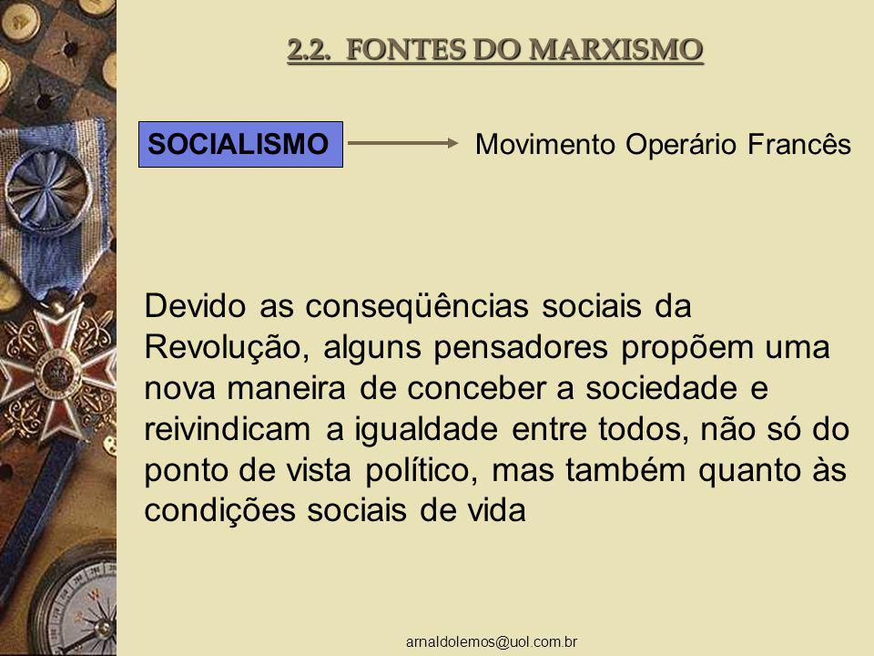 arnaldolemos@uol.com.br 2.2. FONTES DO MARXISMO SOCIALISMO Movimento Operário Francês Devido as conseqüências sociais da Revolução, alguns pensadores