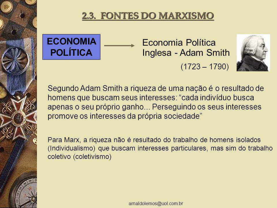 arnaldolemos@uol.com.br 2.3. FONTES DO MARXISMO ECONOMIA POLÍTICA Economia Política Inglesa - Adam Smith Para Marx, a riqueza não é resultado do traba