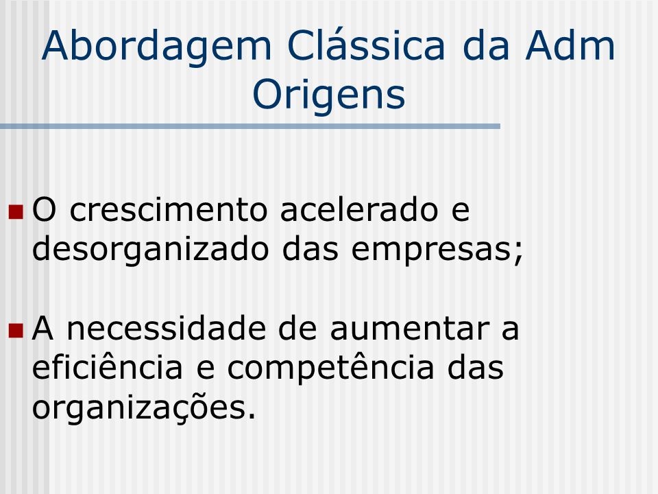 Abordagem Clássica da Adm Origens O crescimento acelerado e desorganizado das empresas; A necessidade de aumentar a eficiência e competência das organ