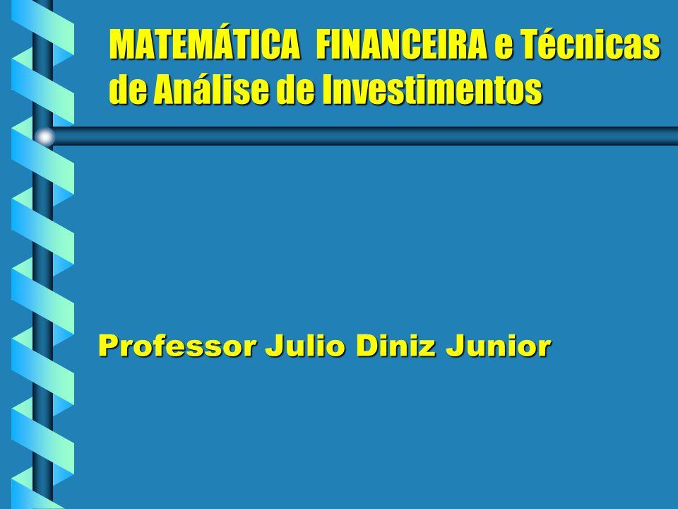 MATEMÁTICA FINANCEIRA e Técnicas de Análise de Investimentos Professor Julio Diniz Junior