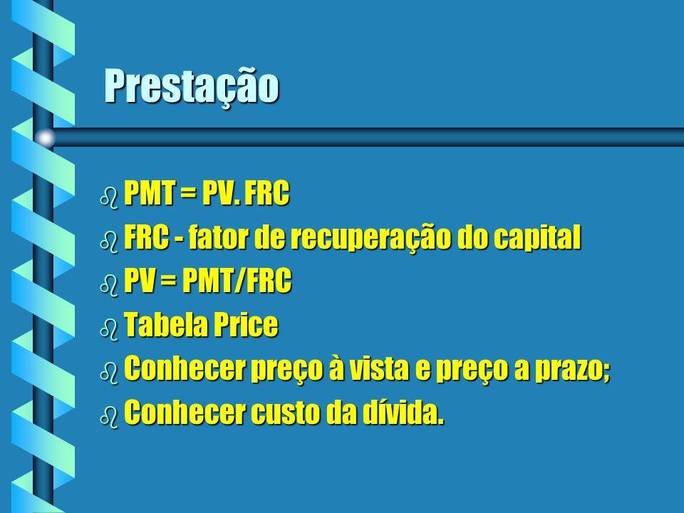 Prestação b PMT = PV. FRC b FRC - fator de recuperação do capital b PV = PMT/FRC b Tabela Price b Conhecer preço à vista e preço a prazo; b Conhecer c