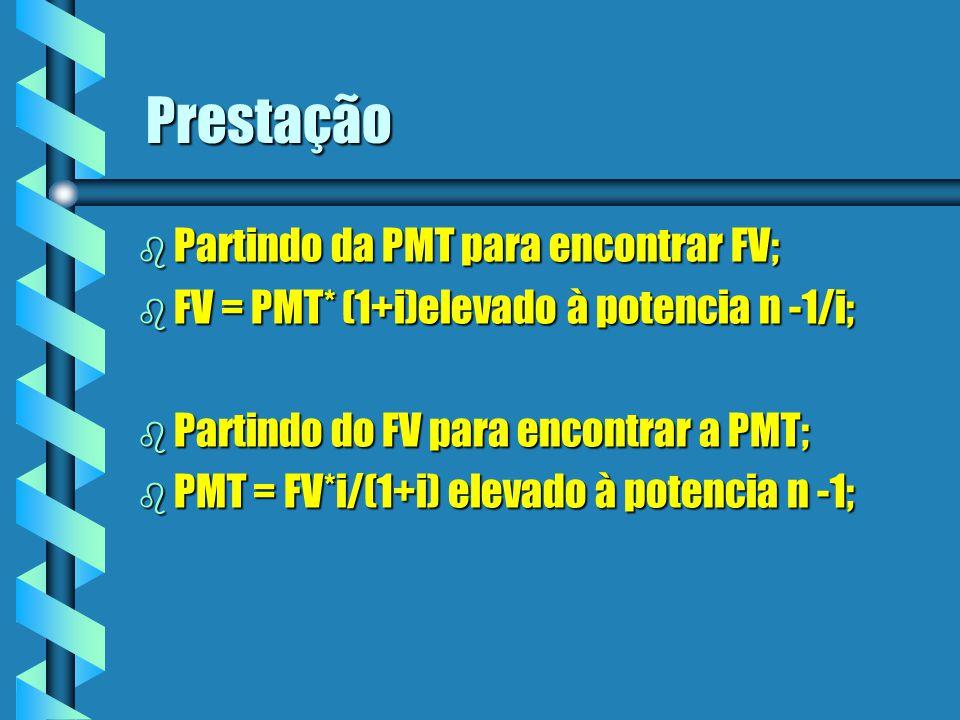Prestação b Partindo da PMT para encontrar FV; b FV = PMT* (1+i)elevado à potencia n -1/i; b Partindo do FV para encontrar a PMT; b PMT = FV*i/(1+i) e