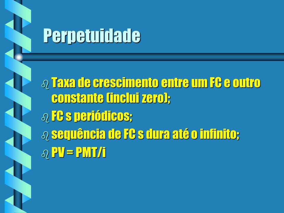 Perpetuidade b Taxa de crescimento entre um FC e outro constante (inclui zero); b FC s periódicos; b sequência de FC s dura até o infinito; b PV = PMT