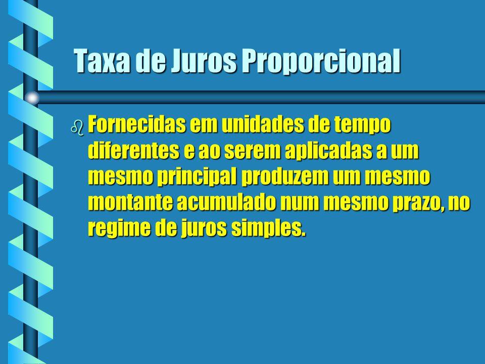Taxa de Juros Proporcional b Fornecidas em unidades de tempo diferentes e ao serem aplicadas a um mesmo principal produzem um mesmo montante acumulado