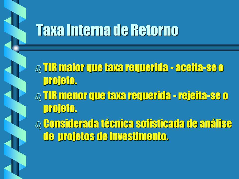Taxa Interna de Retorno b TIR maior que taxa requerida - aceita-se o projeto. b TIR menor que taxa requerida - rejeita-se o projeto. b Considerada téc