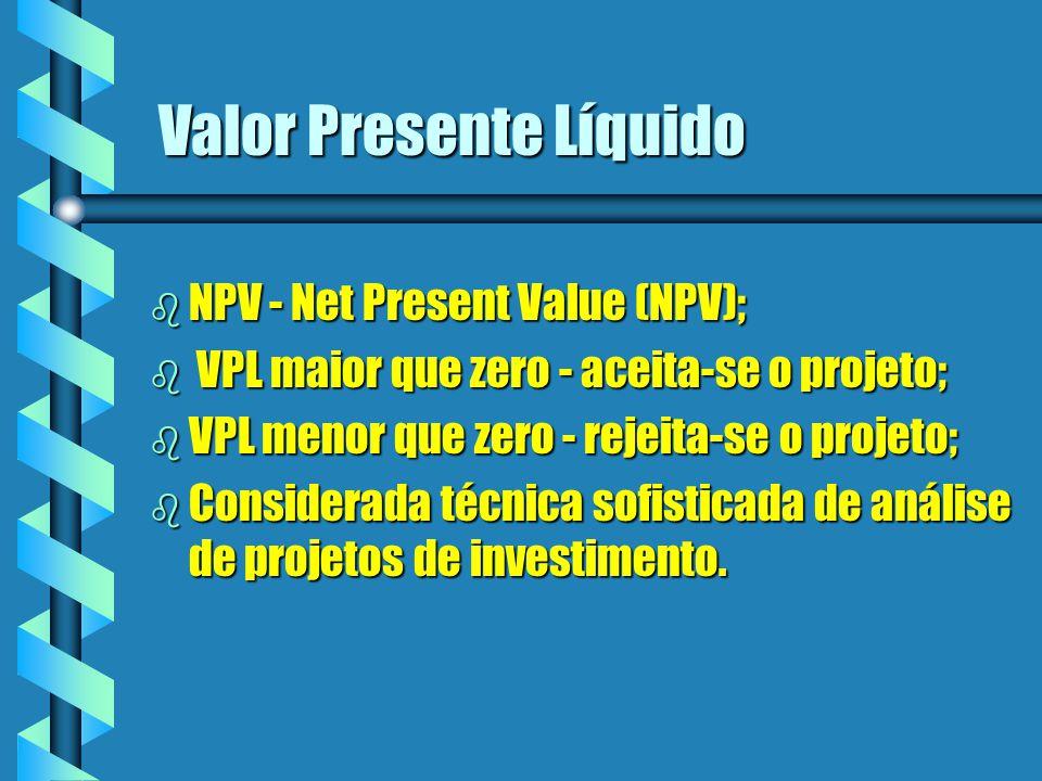 Valor Presente Líquido b NPV - Net Present Value (NPV); b VPL maior que zero - aceita-se o projeto; b VPL menor que zero - rejeita-se o projeto; b Con
