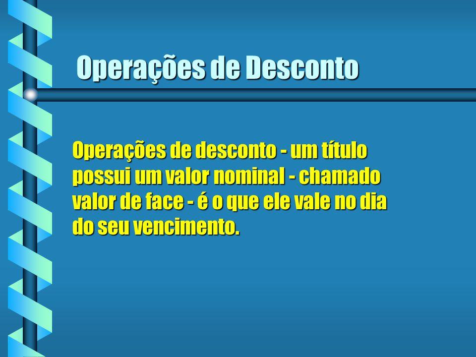 Operações de desconto - um título possui um valor nominal - chamado valor de face - é o que ele vale no dia do seu vencimento. Operações de Desconto