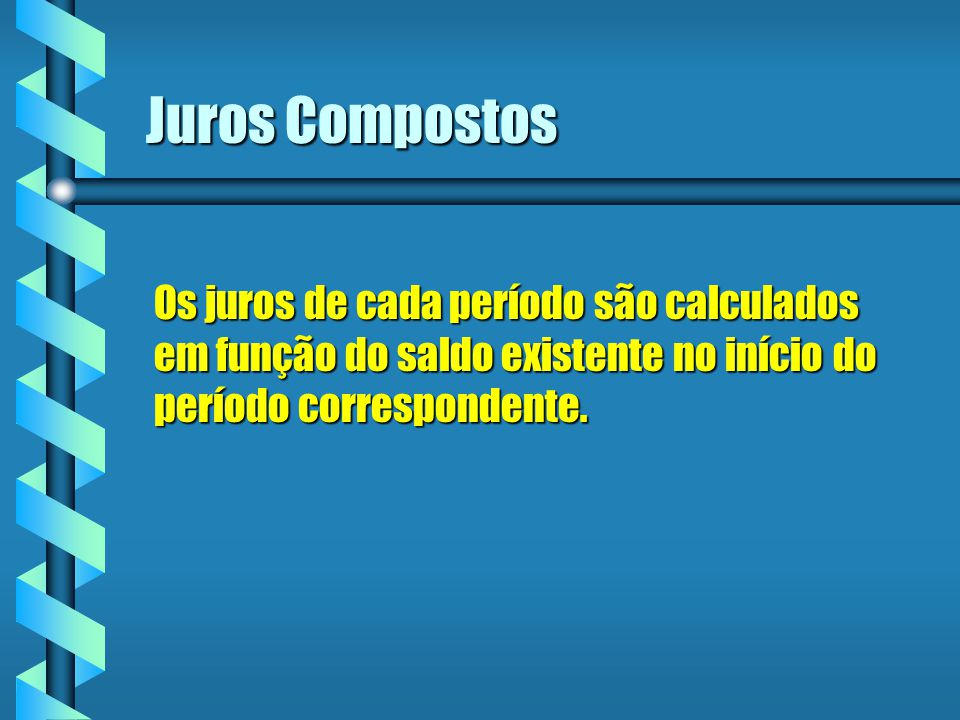 Juros Compostos Os juros de cada período são calculados em função do saldo existente no início do período correspondente.