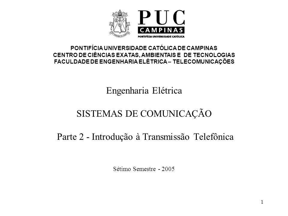 1 Engenharia Elétrica SISTEMAS DE COMUNICAÇÃO Parte 2 - Introdução à Transmissão Telefônica Sétimo Semestre - 2005 PONTIFÍCIA UNIVERSIDADE CATÓLICA DE CAMPINAS CENTRO DE CIÊNCIAS EXATAS, AMBIENTAIS E DE TECNOLOGIAS FACULDADE DE ENGENHARIA ELÉTRICA – TELECOMUNICAÇÕES