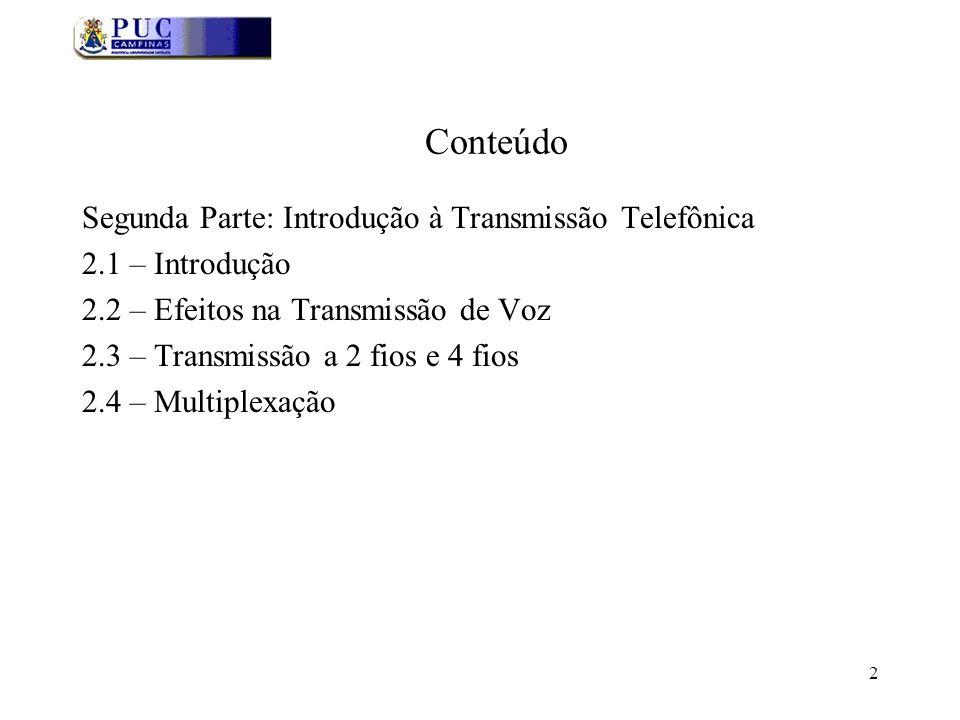 2 Conteúdo Segunda Parte: Introdução à Transmissão Telefônica 2.1 – Introdução 2.2 – Efeitos na Transmissão de Voz 2.3 – Transmissão a 2 fios e 4 fios 2.4 – Multiplexação
