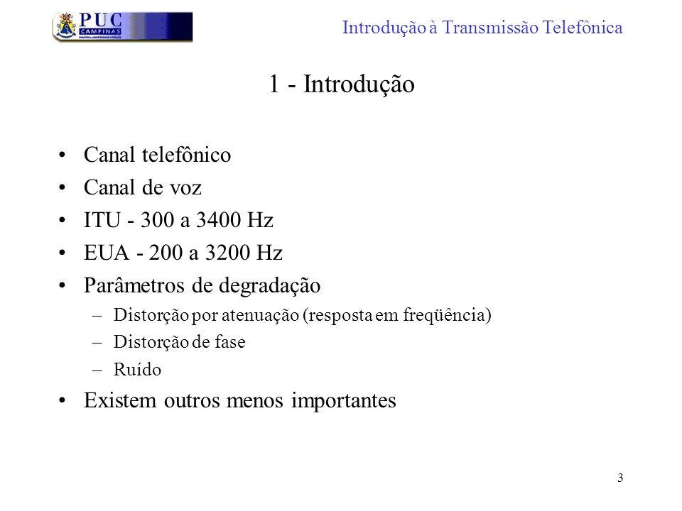 3 1 - Introdução Canal telefônico Canal de voz ITU - 300 a 3400 Hz EUA - 200 a 3200 Hz Parâmetros de degradação –Distorção por atenuação (resposta em freqüência) –Distorção de fase –Ruído Existem outros menos importantes Introdução à Transmissão Telefônica