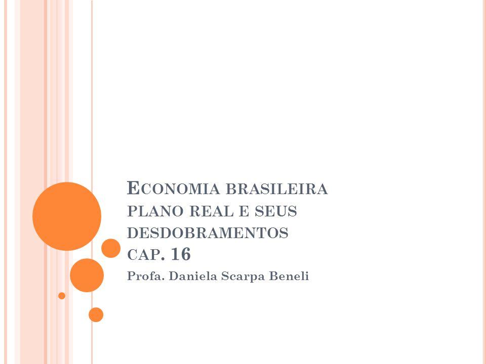 E CONOMIA BRASILEIRA PLANO REAL E SEUS DESDOBRAMENTOS CAP. 16 Profa. Daniela Scarpa Beneli
