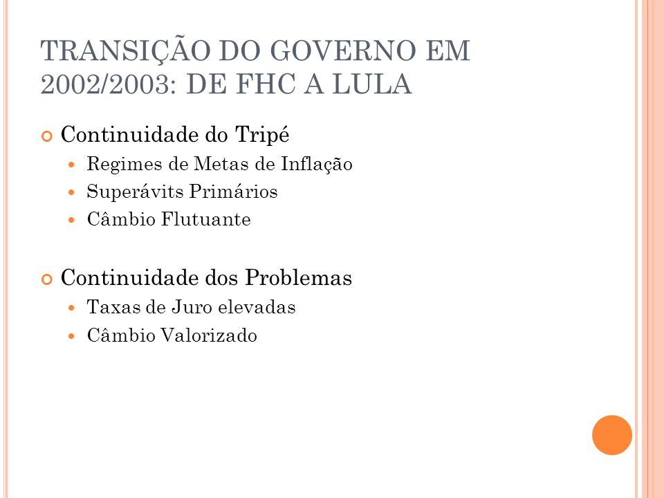 TRANSIÇÃO DO GOVERNO EM 2002/2003: DE FHC A LULA Continuidade do Tripé Regimes de Metas de Inflação Superávits Primários Câmbio Flutuante Continuidade
