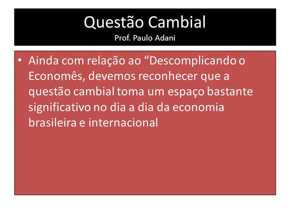 Questão Cambial Prof. Paulo Adani Ainda com relação ao Descomplicando o Economês, devemos reconhecer que a questão cambial toma um espaço bastante sig