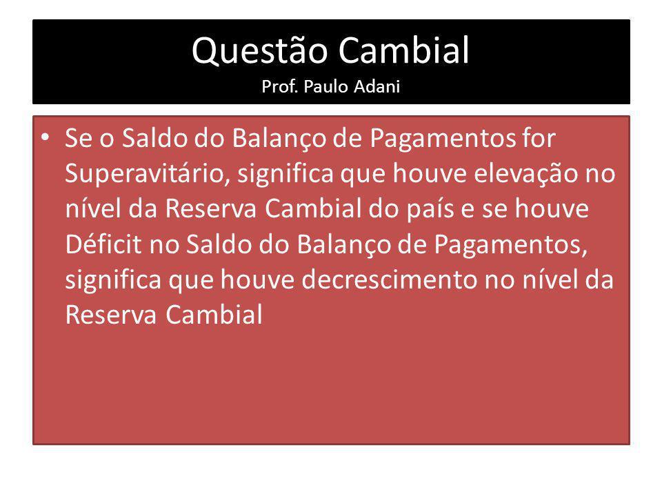 Questão Cambial Prof. Paulo Adani Se o Saldo do Balanço de Pagamentos for Superavitário, significa que houve elevação no nível da Reserva Cambial do p