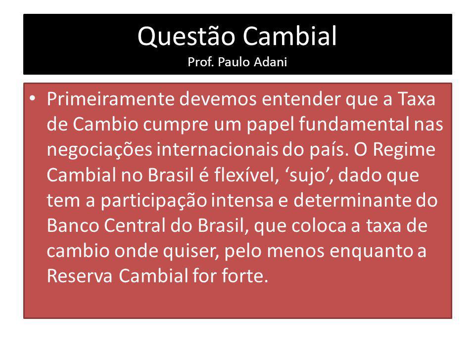 Questão Cambial Prof. Paulo Adani Primeiramente devemos entender que a Taxa de Cambio cumpre um papel fundamental nas negociações internacionais do pa