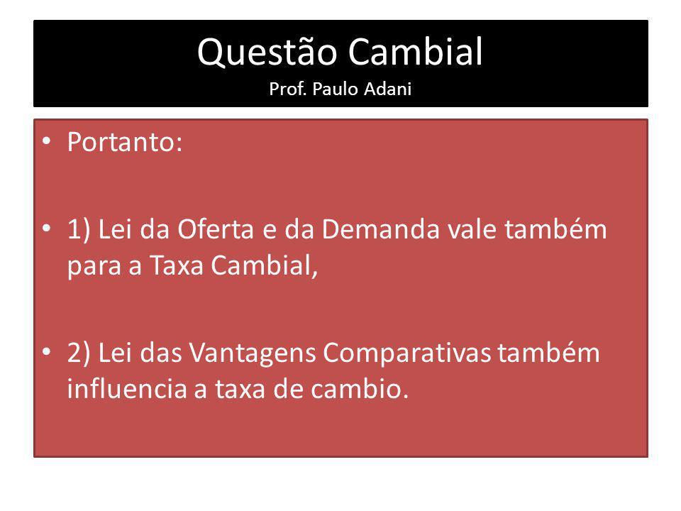 Questão Cambial Prof. Paulo Adani Portanto: 1) Lei da Oferta e da Demanda vale também para a Taxa Cambial, 2) Lei das Vantagens Comparativas também in