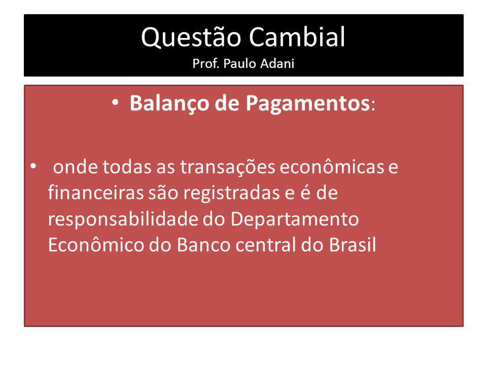 Questão Cambial Prof. Paulo Adani Balanço de Pagamentos : onde todas as transações econômicas e financeiras são registradas e é de responsabilidade do