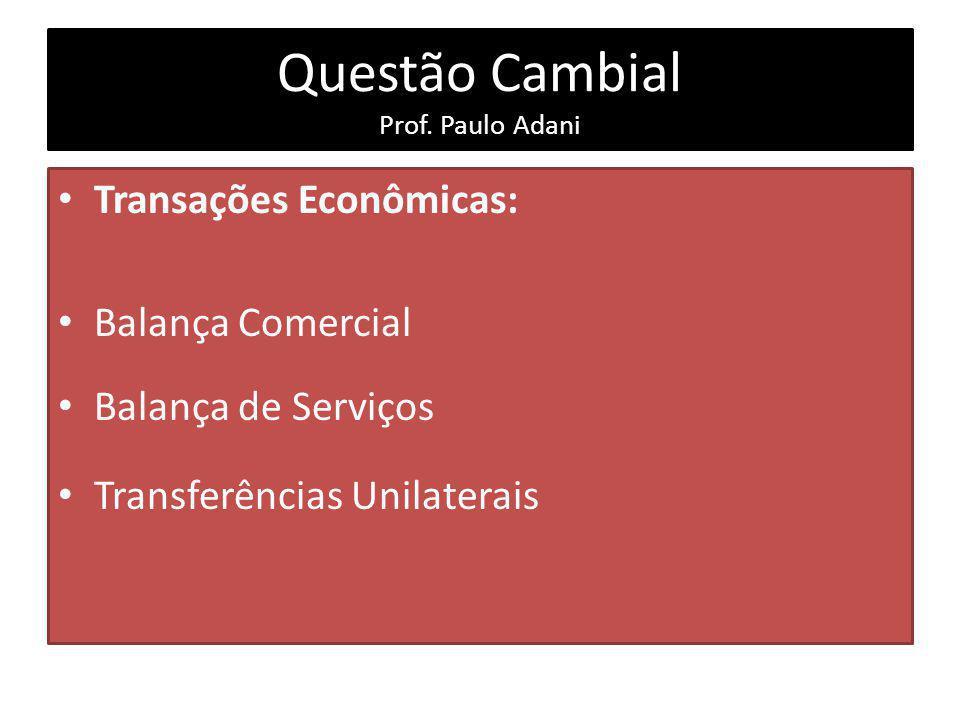 Questão Cambial Prof. Paulo Adani Transações Econômicas: Balança Comercial Balança de Serviços Transferências Unilaterais