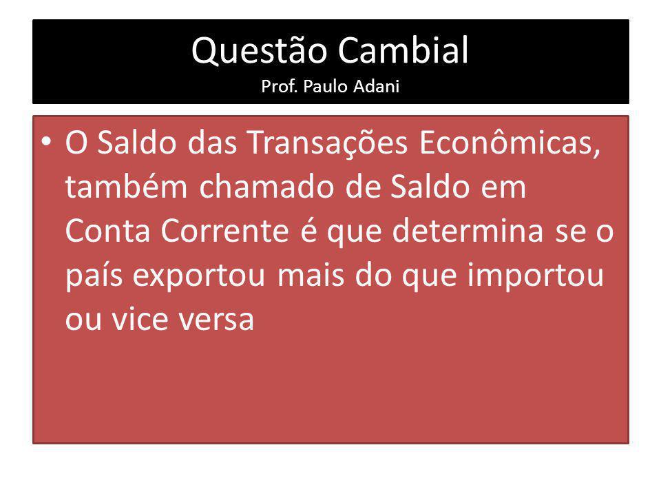Questão Cambial Prof. Paulo Adani O Saldo das Transações Econômicas, também chamado de Saldo em Conta Corrente é que determina se o país exportou mais