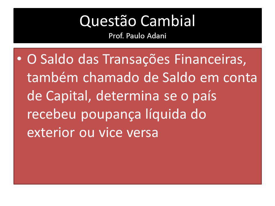 Questão Cambial Prof. Paulo Adani O Saldo das Transações Financeiras, também chamado de Saldo em conta de Capital, determina se o país recebeu poupanç
