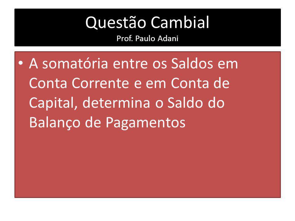 Questão Cambial Prof. Paulo Adani A somatória entre os Saldos em Conta Corrente e em Conta de Capital, determina o Saldo do Balanço de Pagamentos