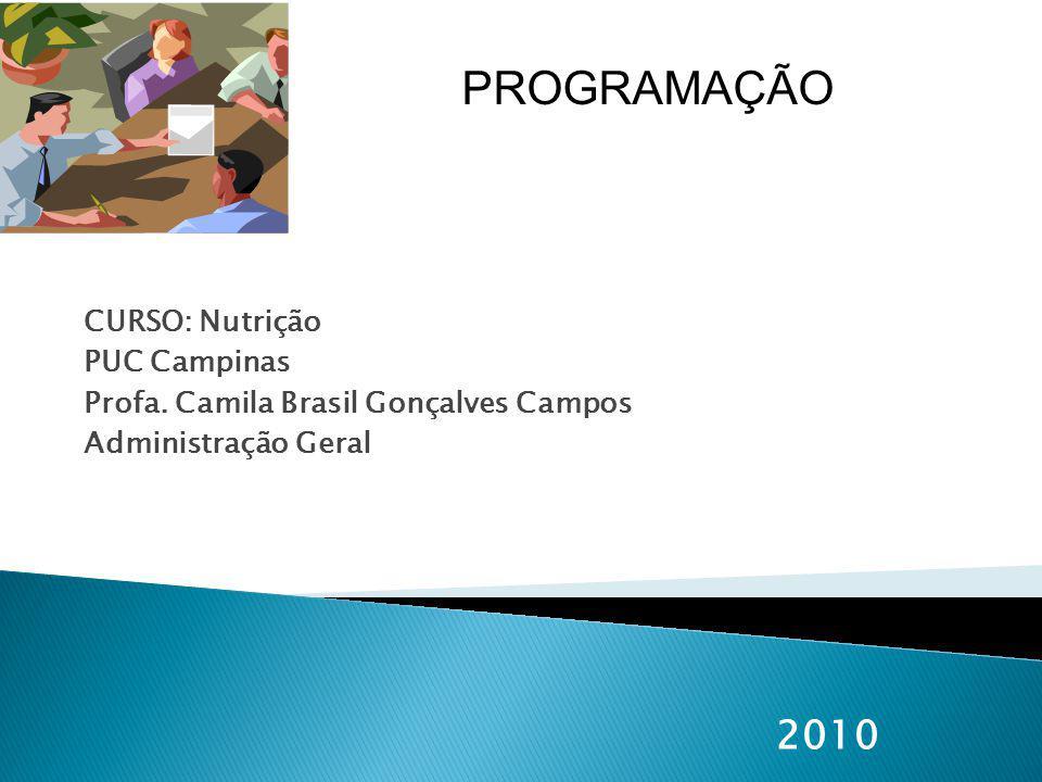 CURSO: Nutrição PUC Campinas Profa. Camila Brasil Gonçalves Campos Administração Geral 2010 PROGRAMAÇÃO