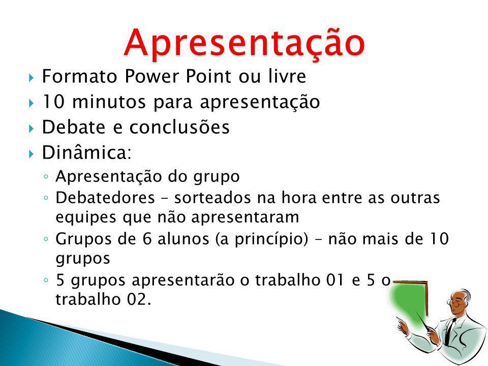 Formato Power Point ou livre 10 minutos para apresentação Debate e conclusões Dinâmica: Apresentação do grupo Debatedores – sorteados na hora entre as outras equipes que não apresentaram Grupos de 6 alunos (a princípio) – não mais de 10 grupos 5 grupos apresentarão o trabalho 01 e 5 o trabalho 02.