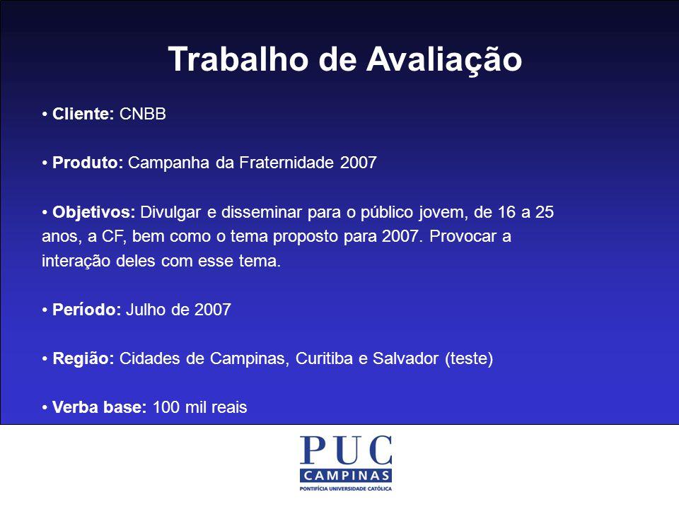 Trabalho de Avaliação Cliente: CNBB Produto: Campanha da Fraternidade 2007 Objetivos: Divulgar e disseminar para o público jovem, de 16 a 25 anos, a C
