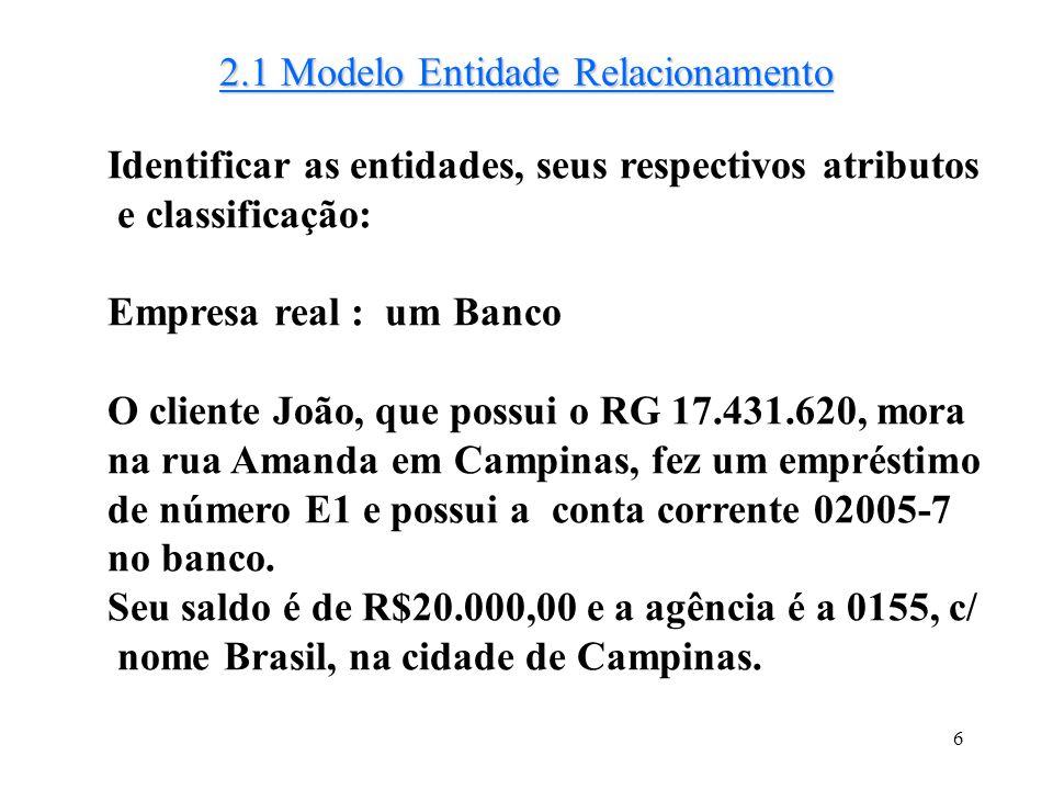 6 2.1 Modelo Entidade Relacionamento Identificar as entidades, seus respectivos atributos e classificação: Empresa real : um Banco O cliente João, que