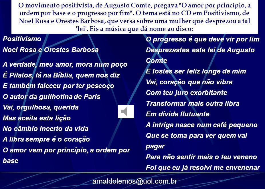 arnaldolemos@uol.com.br Positivismo Noel Rosa e Orestes Barbosa A verdade, meu amor, mora num poço É Pilatos, lá na Bíblia, quem nos diz E também fale