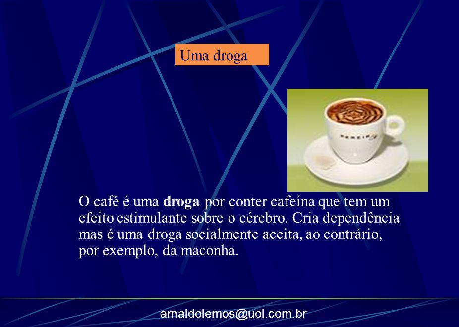 arnaldolemos@uol.com.br O café é uma droga por conter cafeína que tem um efeito estimulante sobre o cérebro. Cria dependência mas é uma droga socialme