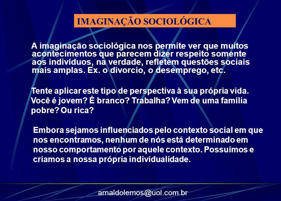 arnaldolemos@uol.com.br A imaginação sociológica nos permite ver que muitos acontecimentos que parecem dizer respeito somente aos indivíduos, na verda