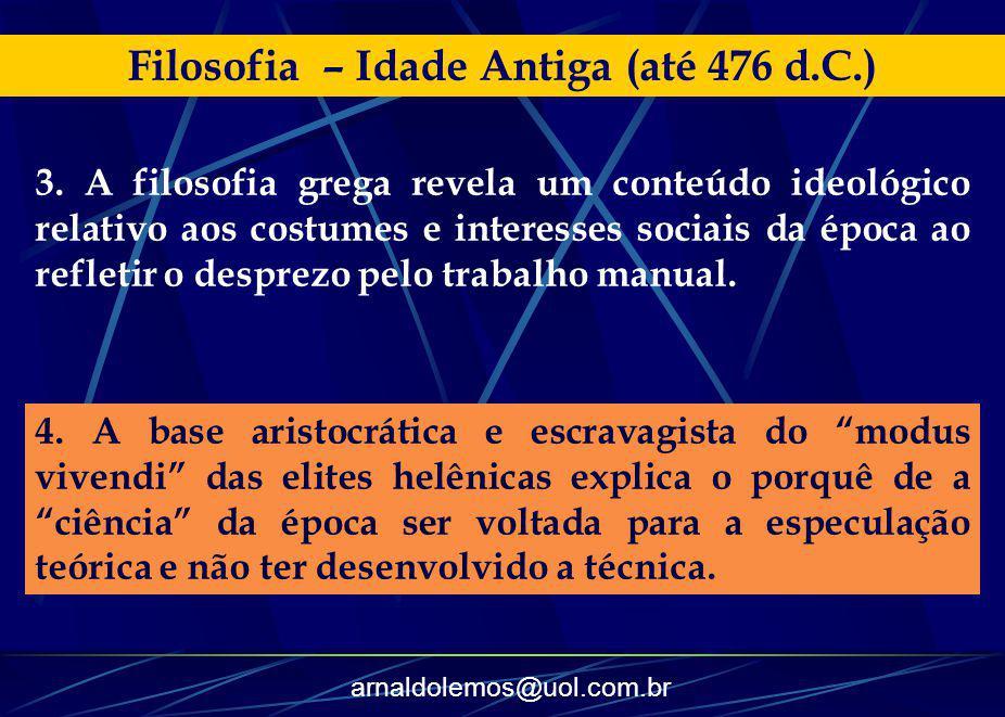 arnaldolemos@uol.com.br Filosofia – Idade Antiga (até 476 d.C.) 4. A base aristocrática e escravagista do modus vivendi das elites helênicas explica o