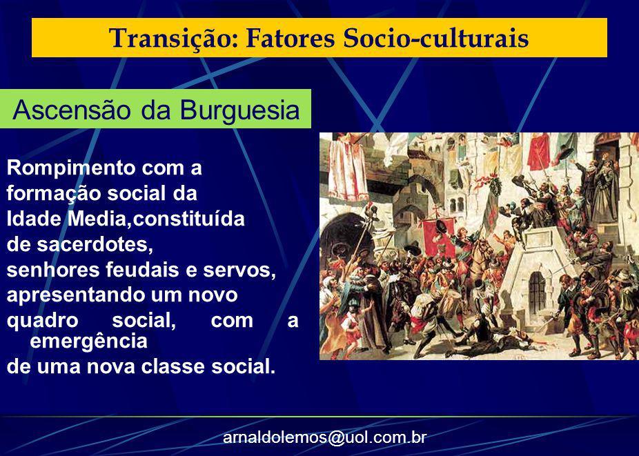 arnaldolemos@uol.com.br Transição: Fatores Socio-culturais Rompimento com a formação social da Idade Media,constituída de sacerdotes, senhores feudais